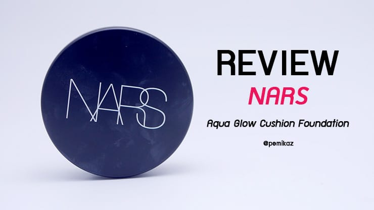 รีวิว NARS Aqua Glow Cushion Foundation SPF23 PA++ คุชชั่น ปกปิด ฉ่ำวาวแต่คุมมัน!