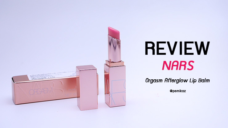 รีวิว NARS Orgasm Afterglow Lip Balm ลิปที่ทุกคนต้องมี!