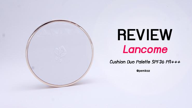 รีวิวคุชชั่นหน้าใส LANCOME BLANC EXPERT CUSHION DUO PALETTE ผิว NC30 รอดไหม?